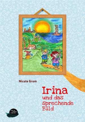 Irina und das sprechende Bild – Eine spannende Reise ins Ungewisse von Nicole Grom